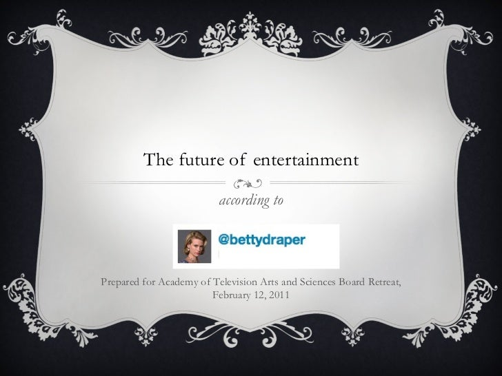 The future of entertainment according to Prepared for Academy of Television Arts and Sciences Board Retreat, February 12, ...