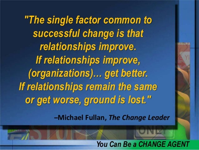 curriculum leader as change agent Sarily good change agents because being a change agent involves getting commitment from others who might not like one's ideas i offer the following guidelines for understanding change: the goal is not to innovate the most innovating selec-  the change leader.