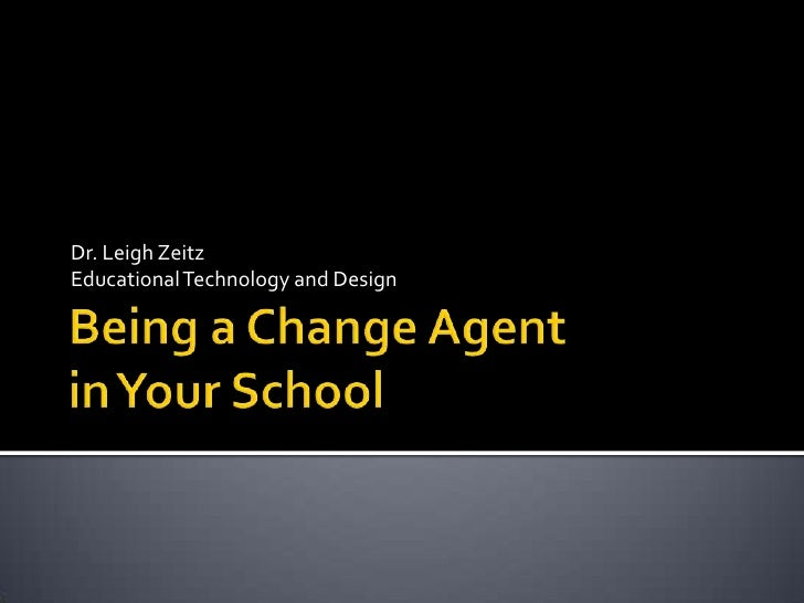 Being a Change Agentin Your School<br />Dr. Leigh Zeitz<br />Educational Technology and Design<br />