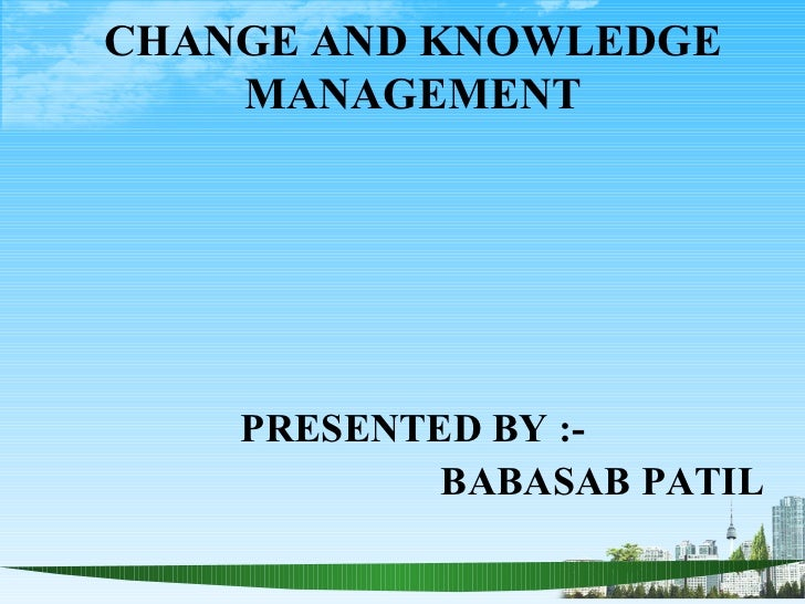 CHANGE AND KNOWLEDGE    MANAGEMENT    PRESENTED BY :-            BABASAB PATIL