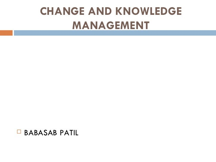 CHANGE AND KNOWLEDGE           MANAGEMENT   BABASAB PATIL