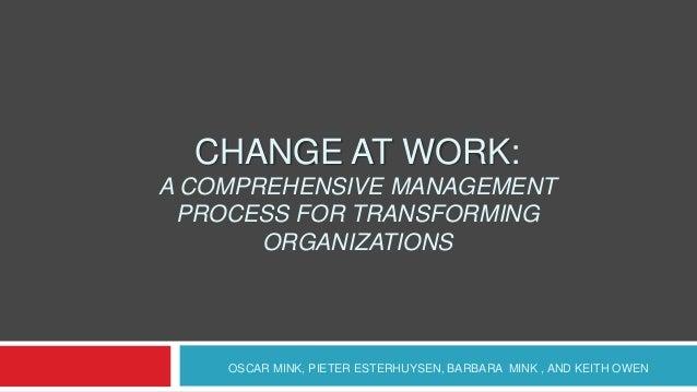 CHANGE AT WORK:A COMPREHENSIVE MANAGEMENT PROCESS FOR TRANSFORMING       ORGANIZATIONS    OSCAR MINK, PIETER ESTERHUYSEN, ...