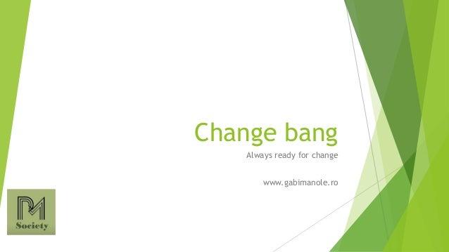 Change bang Always ready for change www.gabimanole.ro