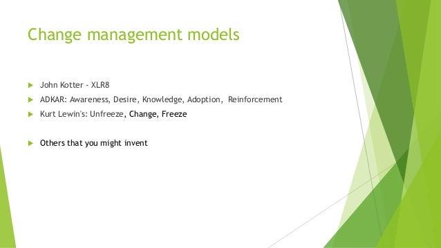 Change management models  John Kotter - XLR8  ADKAR: Awareness, Desire, Knowledge, Adoption, Reinforcement  Kurt Lewin'...