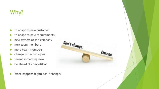 Why?  to adapt to new customer  to adapt to new requirements  new owners of the company  new team members  more team ...