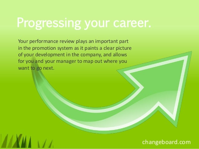Progressing your career.Your performance review plays an important partin the promotion system as it paints a clear pictur...