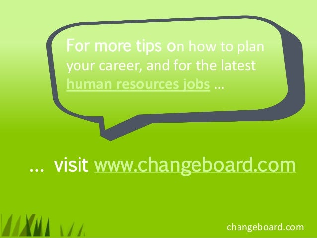 For more tips on how to plan   your career, and for the latest   human resources jobs …… visit www.changeboard.com        ...
