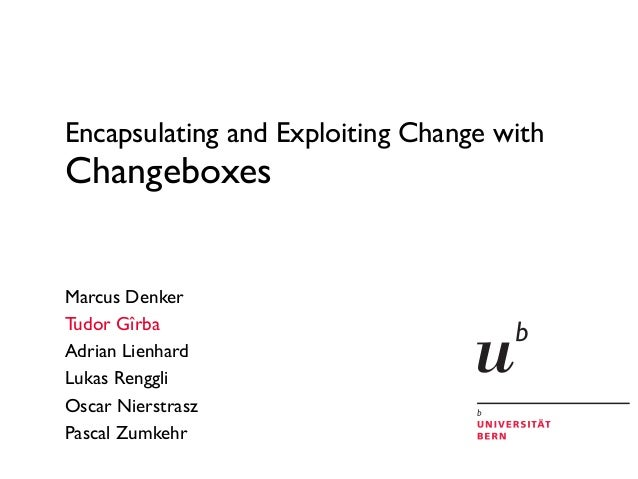 Encapsulating and Exploiting Change with Changeboxes Marcus Denker Tudor Gîrba Adrian Lienhard Lukas Renggli Oscar Nierstr...