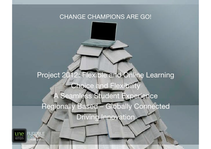 CHANGE CHAMPIONS ARE GO!     Project 2012: Flexible and Online Learning           Choice and Flexibility      A Seamless S...