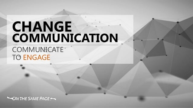 COMMUNICATION CHANGE COMMUNICATE TO ENGAGE