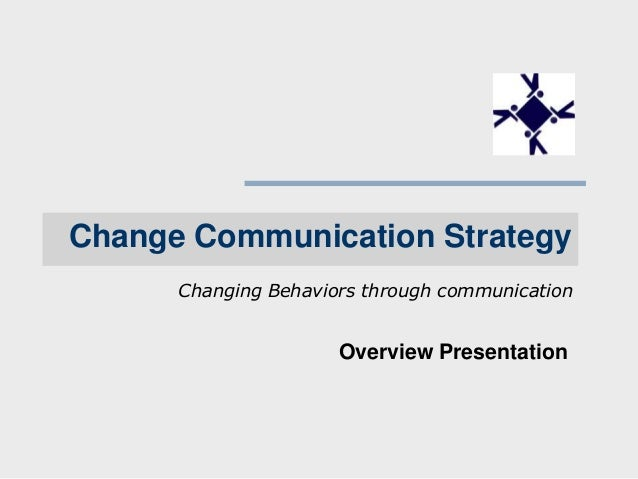Change Communication Strategy Changing Behaviors through communication  Overview Presentation