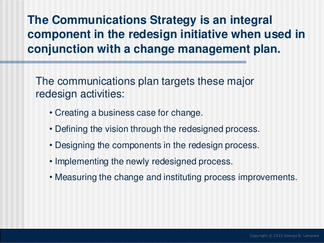 The Communications Strategy is an integral component in the redesign initiative when used in conjunction with a change man...