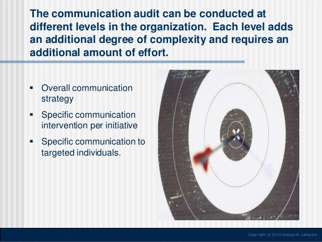 The communication audit can be conducted at different levels in the organization. Each level adds an additional degree of ...