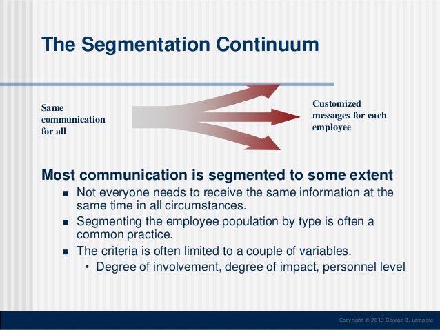 The Segmentation Continuum  Same communication for all  Customized messages for each employee  Most communication is segme...