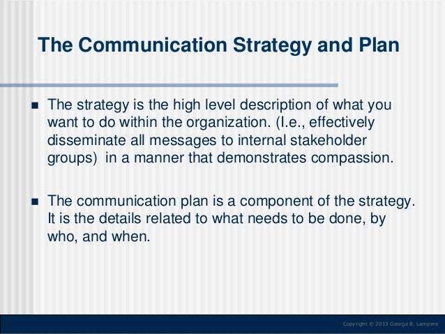 The Communication Strategy and Plan   The strategy is the high level description of what you want to do within the organi...