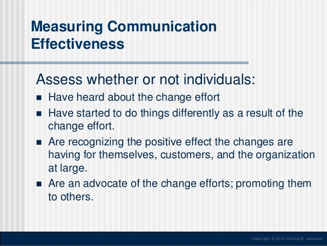 Measuring Communication Effectiveness  Assess whether or not individuals:        Have heard about the change effort Ha...