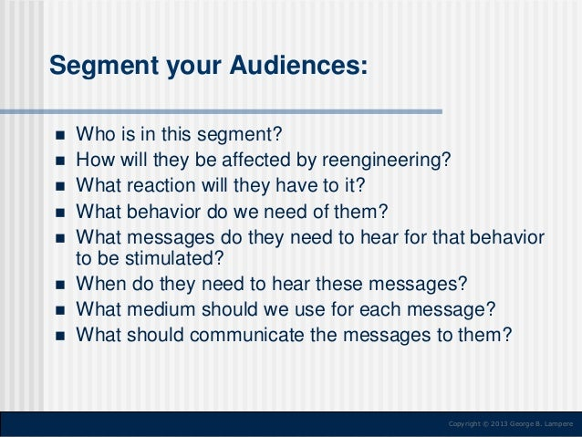 Segment your Audiences:           Who is in this segment? How will they be affected by reengineering? What reactio...