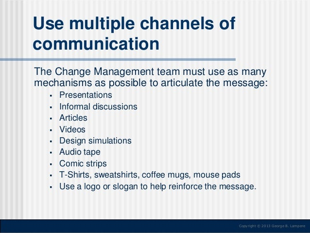Use multiple channels of communication The Change Management team must use as many mechanisms as possible to articulate th...