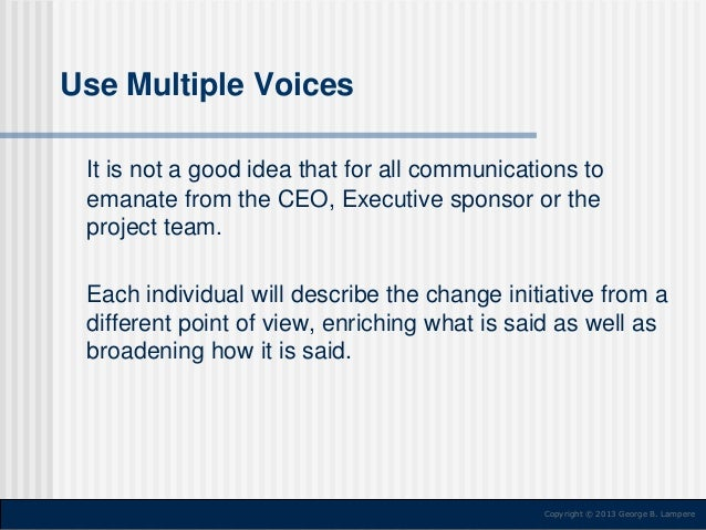 Use Multiple Voices It is not a good idea that for all communications to emanate from the CEO, Executive sponsor or the pr...