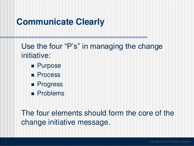 """Communicate Clearly Use the four """"P's"""" in managing the change initiative:       Purpose Process Progress Problems  The..."""
