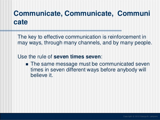Communicate, Communicate, Communi cate The key to effective communication is reinforcement in may ways, through many chann...