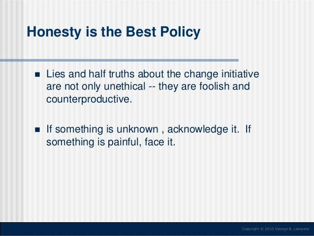Honesty is the Best Policy   Lies and half truths about the change initiative are not only unethical -- they are foolish ...