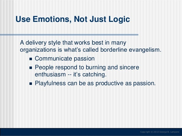 Use Emotions, Not Just Logic A delivery style that works best in many organizations is what's called borderline evangelism...