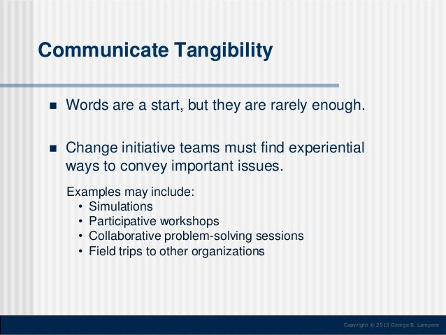 Communicate Tangibility   Words are a start, but they are rarely enough.    Change initiative teams must find experienti...