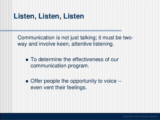 Listen, Listen, Listen Communication is not just talking; it must be twoway and involve keen, attentive listening.   To d...