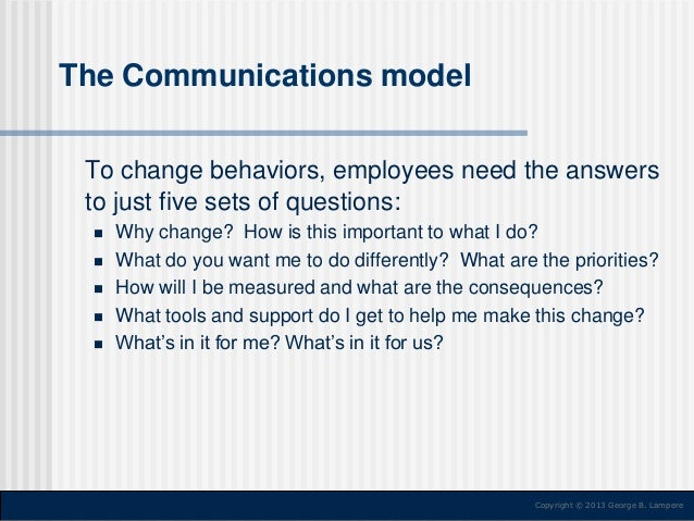 The Communications model To change behaviors, employees need the answers to just five sets of questions:       Why ch...
