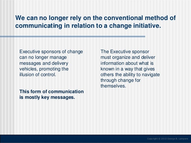 We can no longer rely on the conventional method of communicating in relation to a change initiative.  Executive sponsors ...