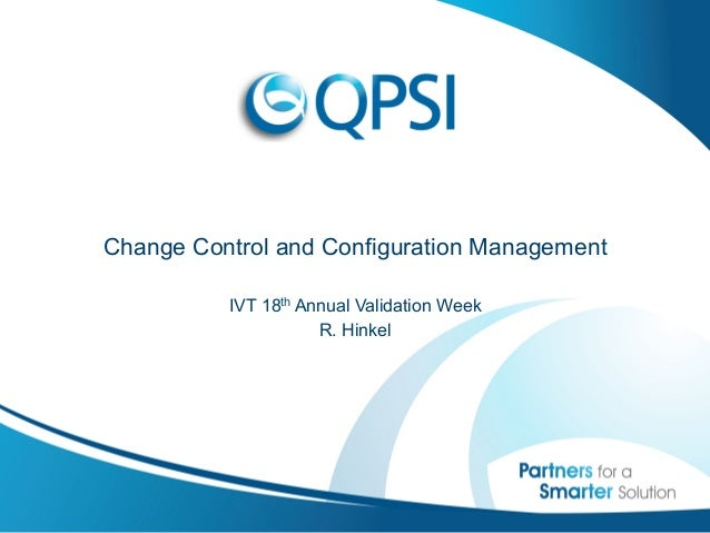 Change Control and Configuration Management          IVT 18th Annual Validation Week                     R. Hinkel