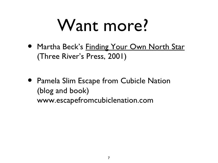 Want more? <ul><li>Martha Beck's  Finding Your Own North Star  (Three River's Press, 2001) </li></ul><ul><li>Pamela Slim E...