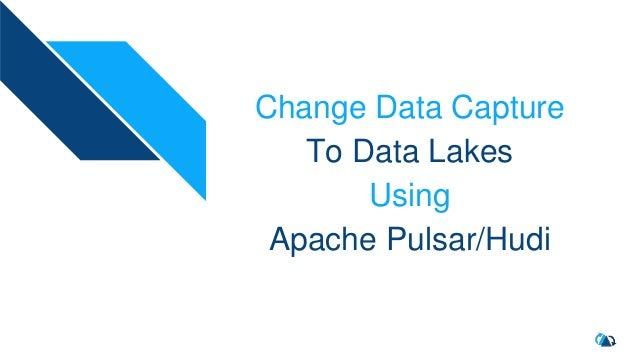 Change Data Capture To Data Lakes Using Apache Pulsar/Hudi