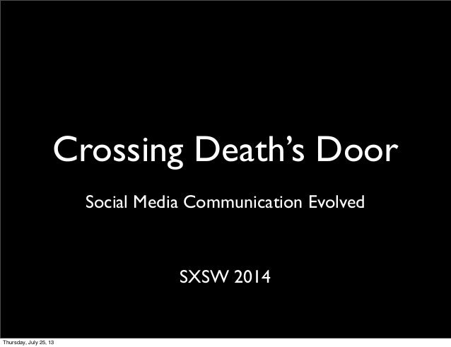 Crossing Death's Door SXSW 2014 Social Media Communication Evolved Thursday, July 25, 13