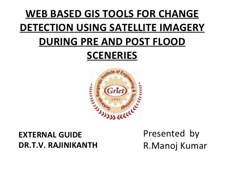 WEB BASED GIS TOOLS FOR CHANGE DETECTION USING SATELLITE IMAGERY DURING PRE AND POST FLOOD SCENERIES EXTERNAL GUIDE DR.T.V...