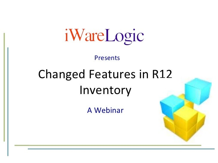 Changed Features in R12 Inventory A Webinar Presents