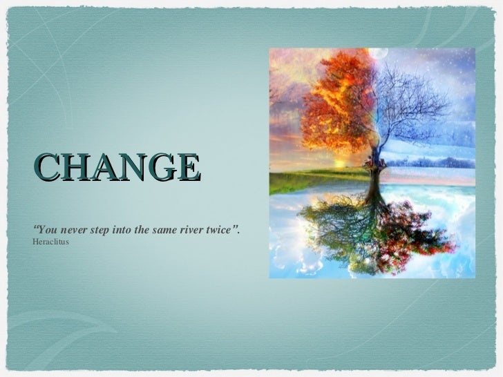 """CHANGE""""You never step into the same river twice"""".Heraclitus"""