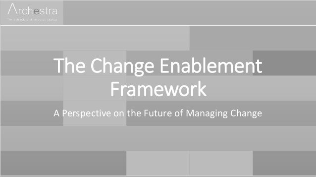 The Change Enablement Framework A Perspective on the Future of Managing Change