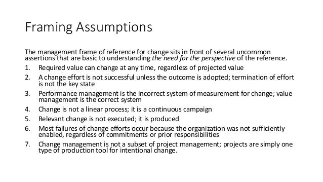 Framing Assumptions The management frame of reference for change sits in front of several uncommon assertions that are bas...