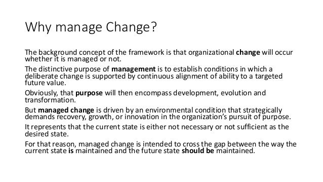 Why manage Change? The background concept of the framework is that organizational change will occur whether it is managed ...