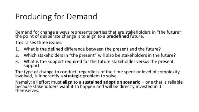 """Producing for Demand Demand for change always represents parties that are stakeholders in """"the future""""; the point of delib..."""