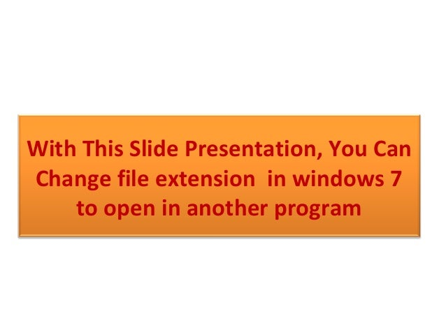With This Slide Presentation, You Can Change file extension in windows 7 to open in another program