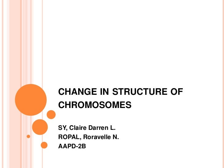 CHANGE IN STRUCTURE OFCHROMOSOMESSY, Claire Darren L.ROPAL, Roravelle N.AAPD-2B