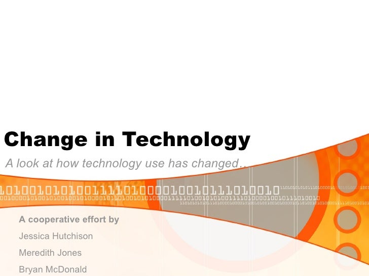Change in Technology A look at how technology use has changed… A cooperative effort by   Jessica Hutchison  Meredith Jones...
