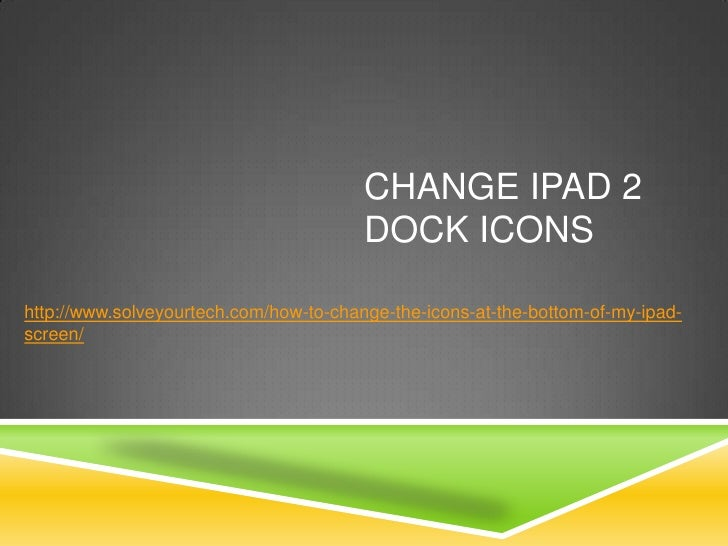 CHANGE IPAD 2                                        DOCK ICONShttp://www.solveyourtech.com/how-to-change-the-icons-at-the...