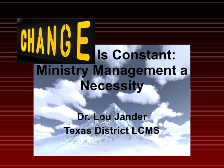 Change  Is Constant: Ministry Management a Necessity Dr. Lou Jander Texas District LCMS