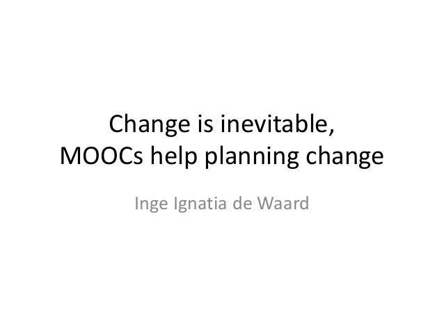 Change is inevitable,MOOCs help planning changeInge Ignatia de Waard