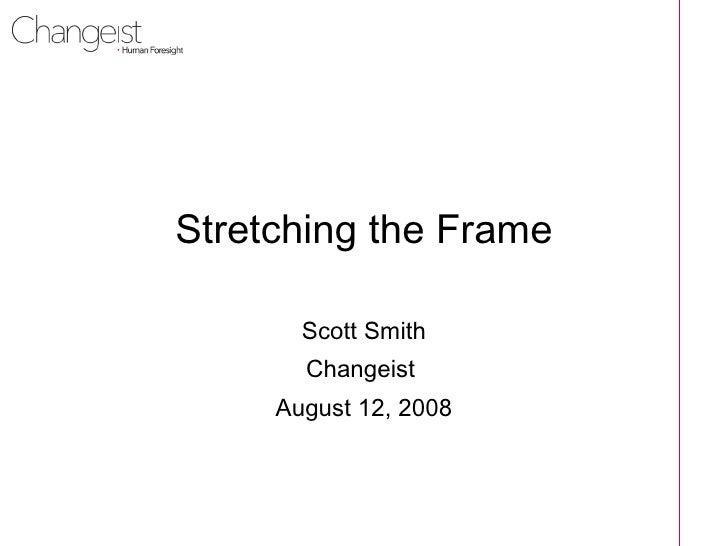 Stretching the Frame Scott Smith Changeist  August 12, 2008