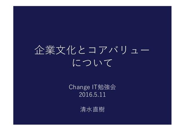 企業文化とコアバリュー について Change IT勉強会 2016.5.11 清水直樹